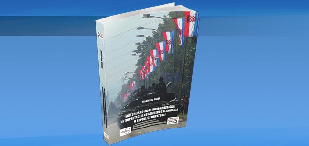 NOVA KNJIGA – HISTORIJSKO-INSTITUCIONALISTIČKA INTERPRETACIJA OBRAMBENOG PLANIRANJA U REPUBLICI HRVATSKOJ